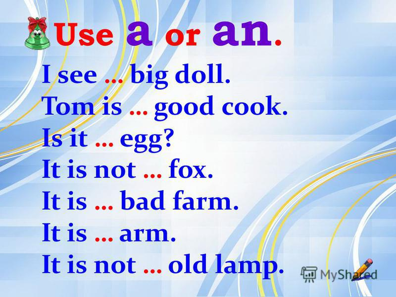 Use a or an. I see … big doll. Tom is … good cook. Is it … egg? It is not … fox. It is … bad farm. It is … arm. It is not … old lamp.