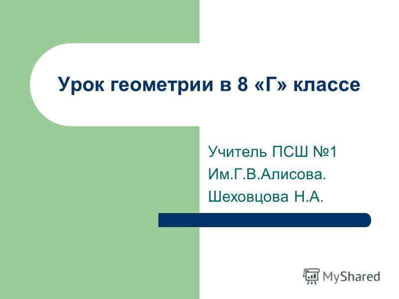Урок геометрии в 8 «Г» классе Учитель ПСШ 1 Им.Г.В.Алисова. Шеховцова Н.А.