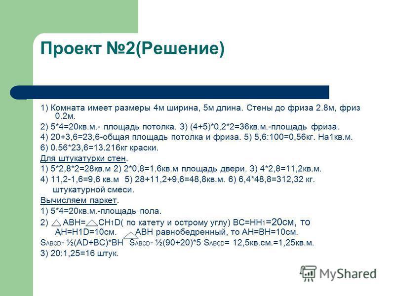 Проект 2(Решение) 1) Комната имеет размеры 4 м ширина, 5 м длина. Стены до фриза 2.8 м, фриз 0.2 м. 2) 5*4=20 кв.м.- площадь потолка. 3) (4+5)*0,2*2=36 кв.м.-площадь фриза. 4) 20+3,6=23,6-общая площадь потолка и фриза. 5) 5,6:100=0,56 кг. На 1 кв.м.