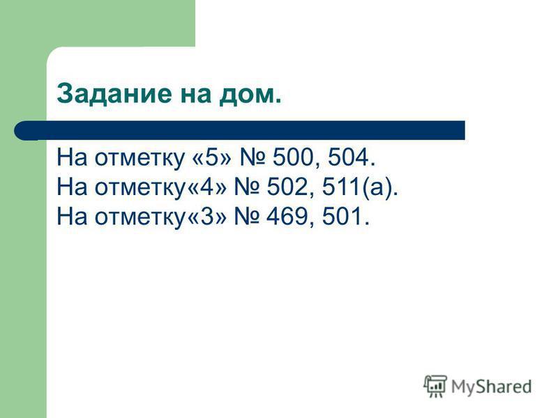 Задание на дом. На отметку «5» 500, 504. На отметку«4 » 502, 511(а). На отметку«3 » 469, 501.
