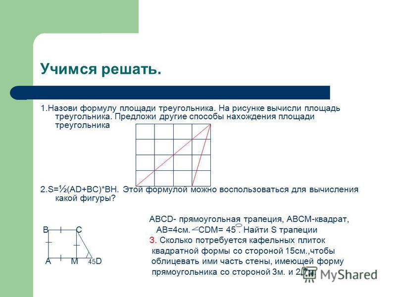 Учимся решать. 1. Назови формулу площади треугольника. На рисунке вычисли площадь треугольника. Предложи другие способы нахождения площади треугольника 2.S= ½ (AD+BC)*BH. Этой формулой можно воспользоваться для вычисления какой фигуры? АВСD- прямоуго