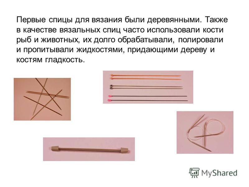 Первые спицы для вязания были деревянными. Также в качестве вязальных спиц часто использовали кости рыб и животных, их долго обрабатывали, полировали и пропитывали жидкостями, придающими дереву и костям гладкость.