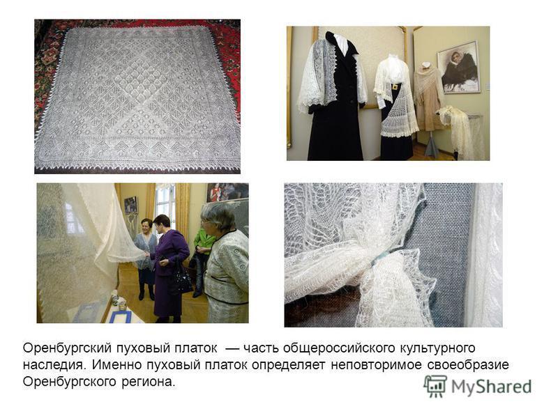 Оренбургский пуховый платок часть общероссийского культурного наследия. Именно пуховый платок определяет неповторимое своеобразие Оренбургского региона.