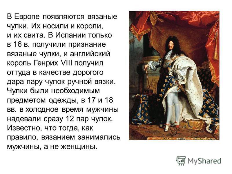 В Европе появляются вязаные чулки. Их носили и короли, и их свита. В Испании только в 16 в. получили признание вязаные чулки, и английский король Генрих VIII получил оттуда в качестве дорогого дара пару чулок ручной вязки. Чулки были необходимым пред