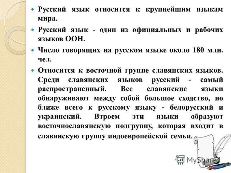 Русский язык относится к крупнейшим языкам мира. Русский язык - один из официальных и рабочих языков ООН. Число говорящих на русском языке около 180 млн. чел. Относится к восточной группе славянских языков. Среди славянских языков русский - самый рас