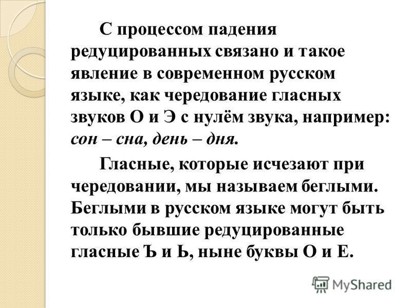 С процессом падения редуцированных связано и такое явление в современном русском языке, как чередование гласных звуков О и Э с нулём звука, например: сон – сна, день – дня. Гласные, которые исчезают при чередовании, мы называем беглыми. Беглыми в рус