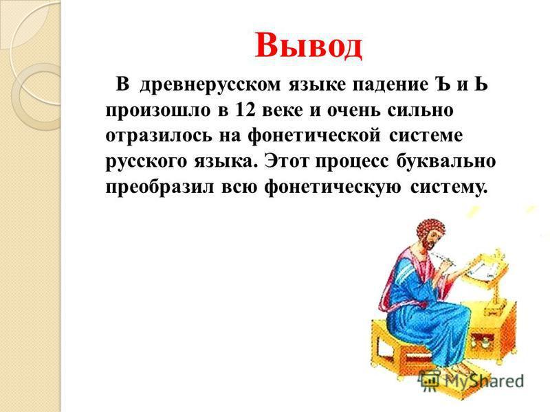 Вывод В древнерусском языке падение Ъ и Ь произошло в 12 веке и очень сильно отразилось на фонетической системе русского языка. Этот процесс буквально преобразил всю фонетическую систему.