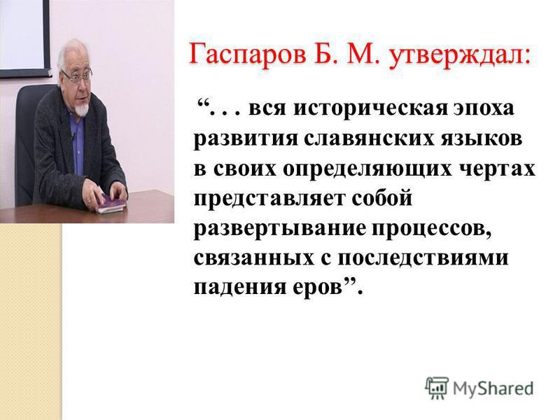 Гаспаров Б. М. утверждал:... вся историческая эпоха развития славянских языков в своих определяющих чертах представляет собой развертывание процессов, связанных с последствиями падения еров.