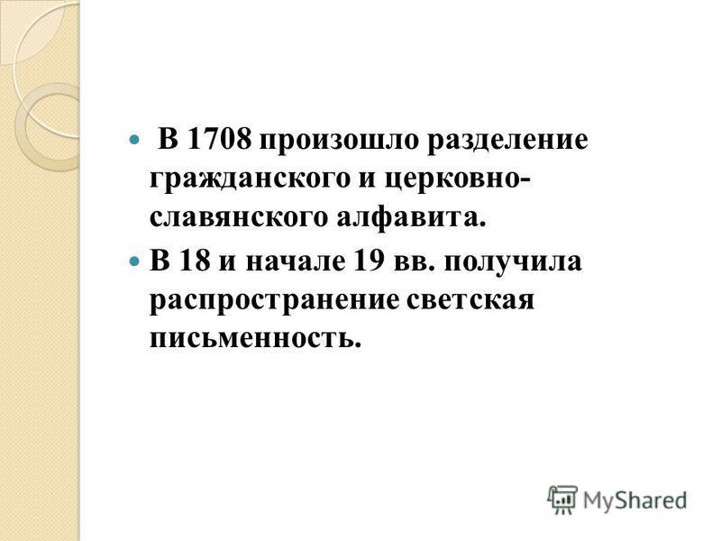 В 1708 произошло разделение гражданского и церковно- славянского алфавита. В 18 и начале 19 вв. получила распространение светская письменность.