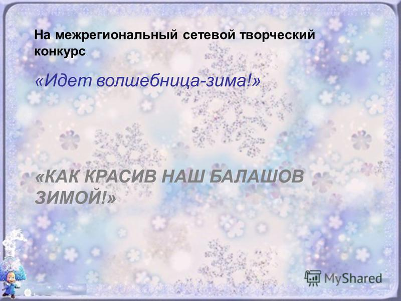 На межрегиональный сетевой творческий конкурс «Идет волшебница-зима!» «КАК КРАСИВ НАШ БАЛАШОВ ЗИМОЙ!»