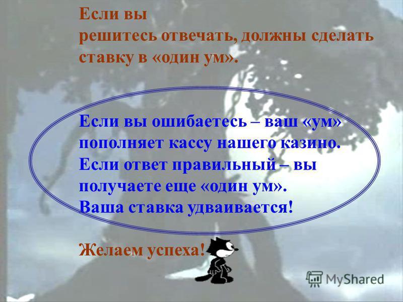 Если вы решитесь отвечать, должны сделать ставку в «один ум». Если вы ошибаетесь – ваш «ум» пополняет кассу нашего казино. Если ответ правильный – вы получаете еще «один ум». Ваша ставка удваивается! Желаем успеха!
