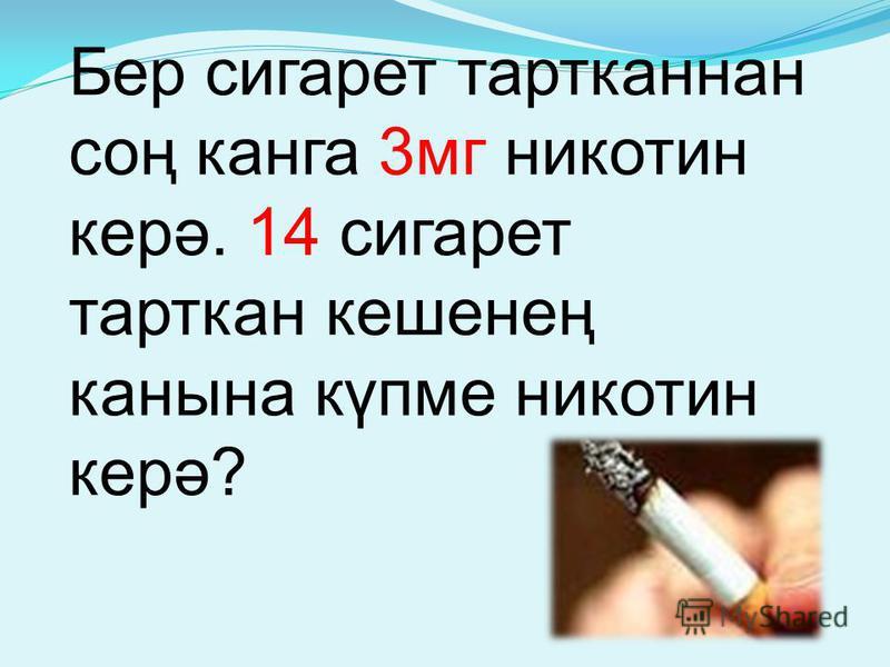 Бер сигарет тартканнан соң канга 3мг никотин керә. 14 сигарет тарткан кешенең канына күпме никотин керә?