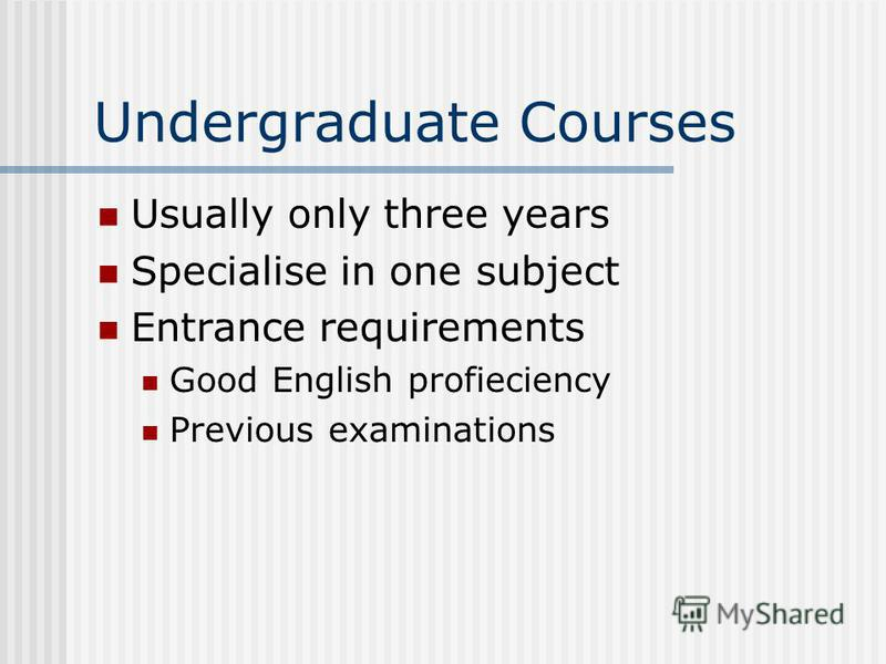 Undergraduate Courses Usually only three years Specialise in one subject Entrance requirements Good English profieciency Previous examinations