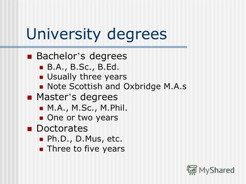 University degrees Bachelor s degrees B.A., B.Sc., B.Ed. Usually three years Note Scottish and Oxbridge M.A.s Master s degrees M.A., M.Sc., M.Phil. One or two years Doctorates Ph.D., D.Mus, etc. Three to five years