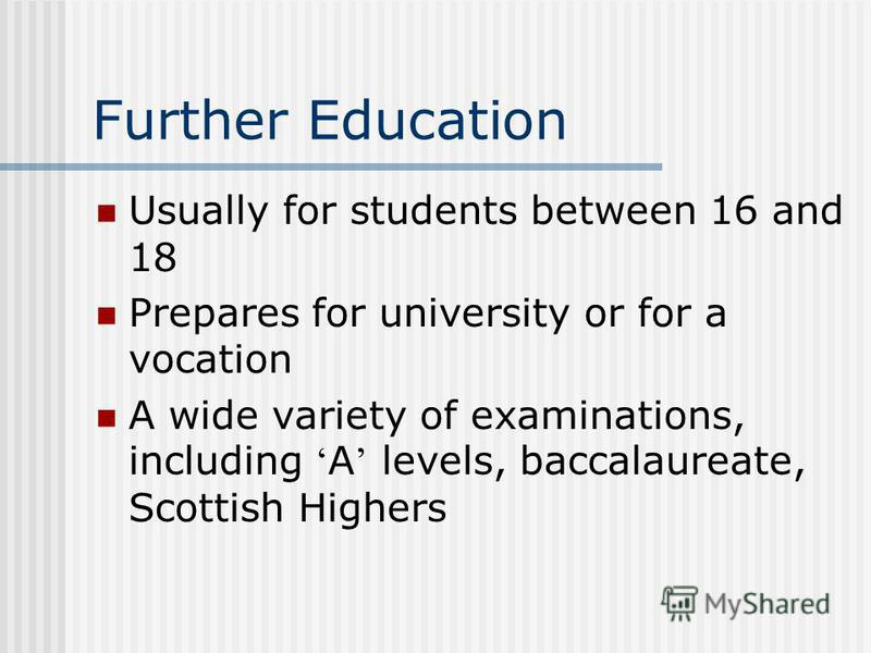Further Education Usually for students between 16 and 18 Prepares for university or for a vocation A wide variety of examinations, including A levels, baccalaureate, Scottish Highers
