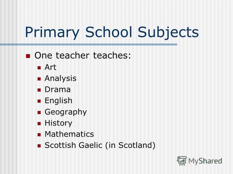 Primary School Subjects One teacher teaches: Art Analysis Drama English Geography History Mathematics Scottish Gaelic (in Scotland)