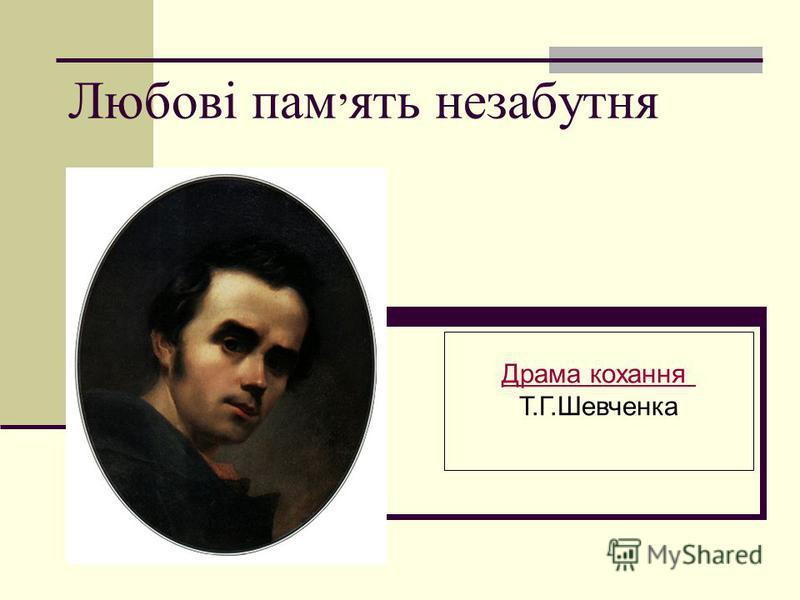 Любові пам ять незабутня Драма кохання Т.Г.Шевченка