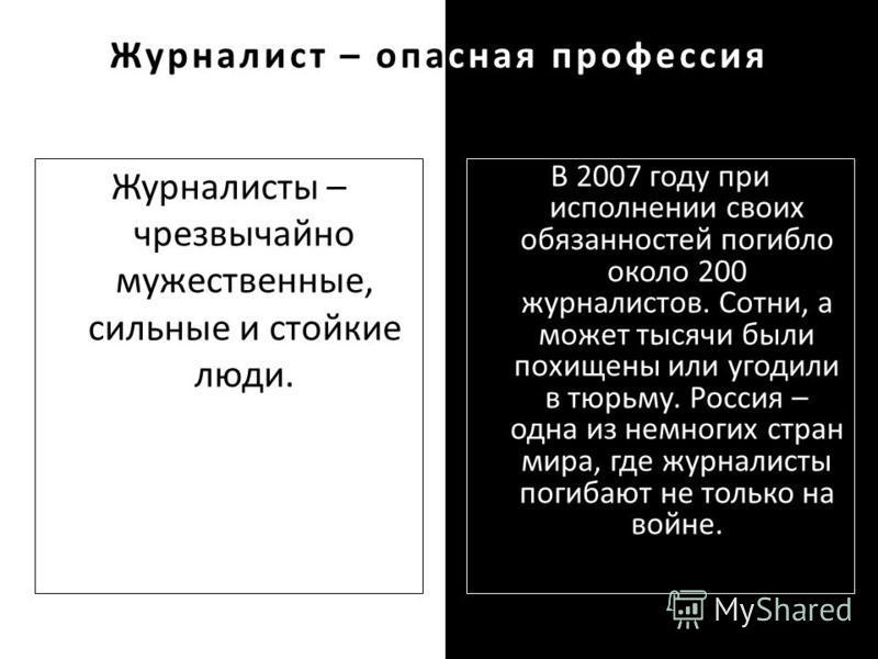 Журналист – опасная профессия Журналисты – чрезвычайно мужественные, сильные и стойкие люди. В 2007 году при исполнении своих обязанностей погибло около 200 журналистов. Сотни, а может тысячи были похищены или угодили в тюрьму. Россия – одна из немно