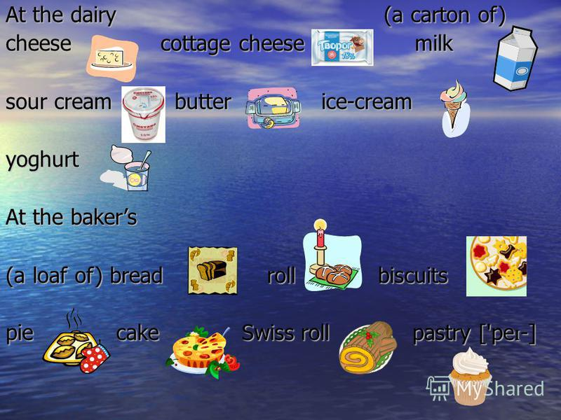 At the dairy (a carton of) cheese cottage cheese milk sour cream butter ice-cream yoghurt At the bakers (a loaf of) bread roll biscuits pie cake Swiss roll pastry ['pe ɪ -]