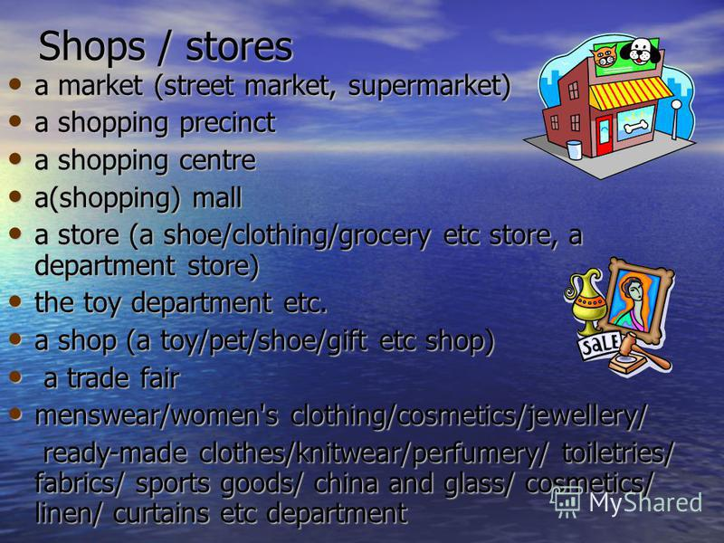 Shops / stores a market (street market, supermarket) a market (street market, supermarket) a shopping precinct a shopping precinct a shopping centre a shopping centre a(shopping) mall a(shopping) mall a store (a shoe/clothing/grocery etc store, a dep