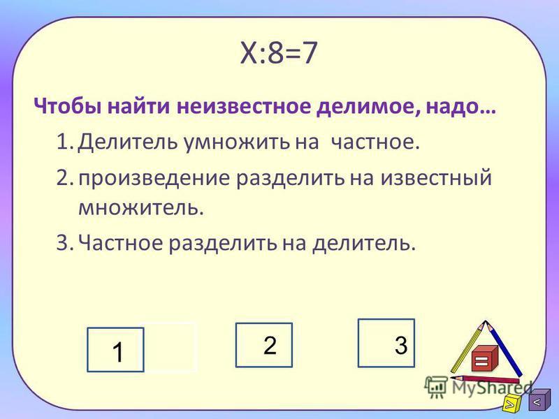 Х 7 = 70 Чтобы найти неизвестный множитель, надо… 1. произведение умножить на известный множитель. 2. произведение разделить на известный множитель. 3. из суммы вычесть известное слагаемое. 4. из произведения вычесть известный множитель. 1234
