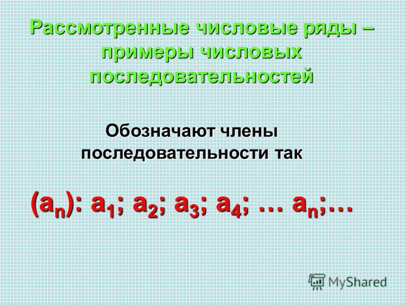 Рассмотренные числовые ряды – примеры числовых последовательностей Обозначают члены последовательности так (an): а 1; а 2; а 3; а 4; … an;…