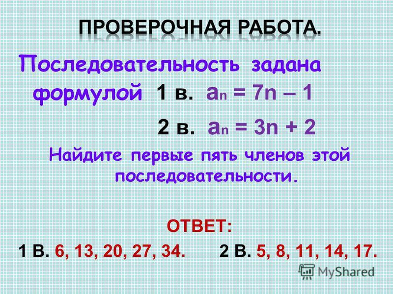 Последовательность задана формулой 1 в. a n = 7n – 1 2 в. a n = 3n + 2 Найдите первые пять членов этой последовательности. ОТВЕТ: 1 В. 6, 13, 20, 27, 34. 2 В. 5, 8, 11, 14, 17.