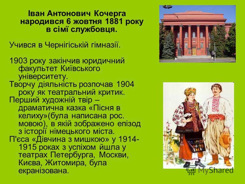 Іван Антонович Кочерга народився 6 жовтня 1881 року в сімї службовця. Учився в Чернігіській гімназії. 1903 року закінчив юридичний факультет Київського університету. Творчу діяльність розпочав 1904 року як театральний критик. Перший художній твір – д