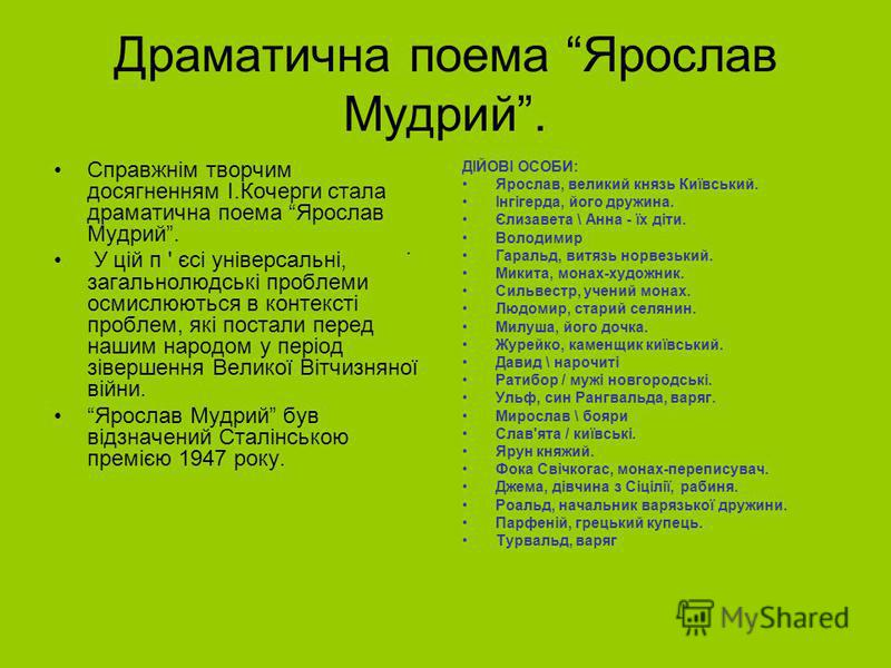 Драматична поема Ярослав Мудрий. Справжнім творчим досягненням І.Кочерги стала драматична поема Ярослав Мудрий. У цій п ' єсі універсальні, загальнолюдські проблеми осмислюються в контексті проблем, які постали перед нашим народом у період зівершення