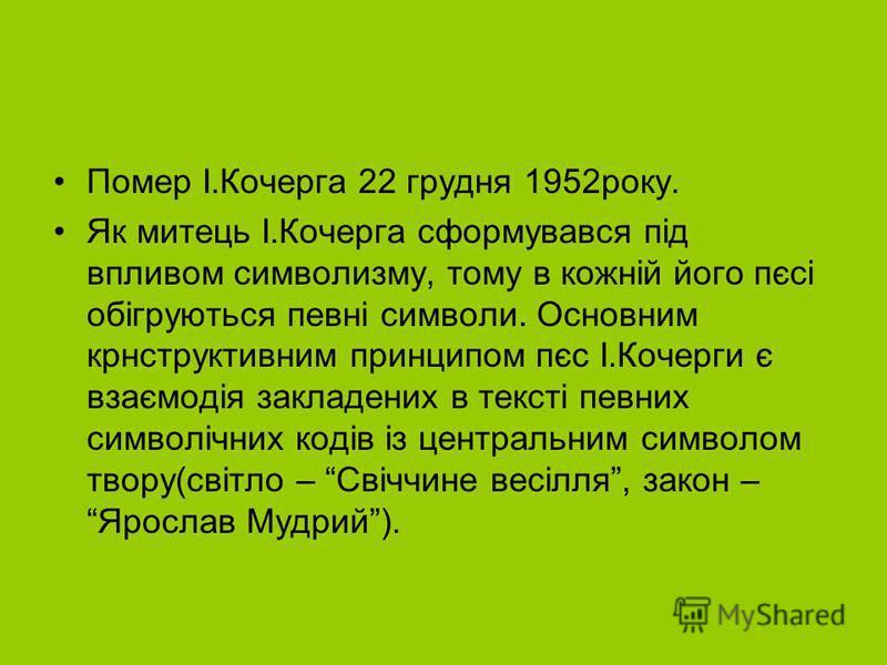 Помер І.Кочерга 22 грудня 1952року. Як митець І.Кочерга сформувався під впливом символизму, тому в кожній його пєсі обігруються певні символи. Основним крнструктивним принципом пєс І.Кочерги є взаємодія закладених в тексті певних символічних кодів із