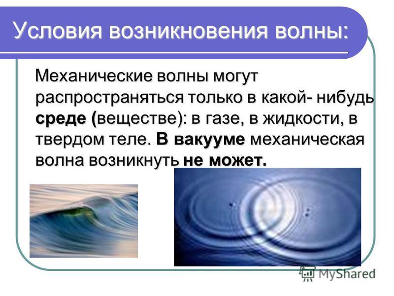 Условия возникновения волны: Механические волны могут распространяться только в какой- нибудь среде (веществе): в газе, в жидкости, в твердом теле. В вакууме механическая волна возникнуть не может. Механические волны могут распространяться только в к