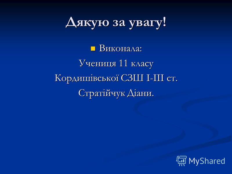 Дякую за увагу! Виконала: Виконала: Учениця 11 класу Кордишівської СЗШ І-ІІІ ст. Стратійчук Діани.