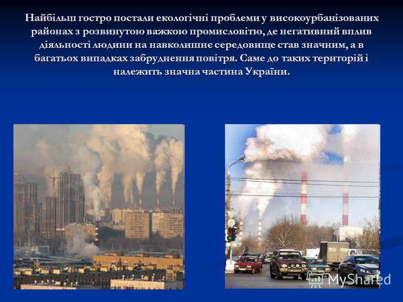 Найбільш гостро постали екологічні проблеми у високоурбанізованих районах з розвинутою важкою промисловітю, де негативний вплив діяльності людини на навколишнє середовище став значним, а в багатьох випадках забруднення повітря. Саме до таких територі