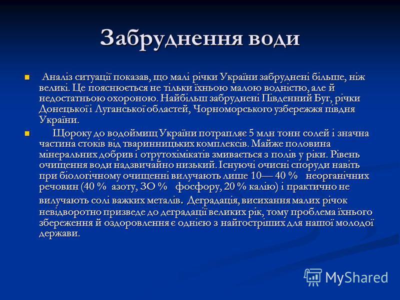 Забруднення води Аналіз ситуації показав, що малі річки України забруднені більше, ніж великі. Це пояснюється не тільки їхньою малою водністю, але й недостатньою охороною. Найбільш забруднені Південний Буг, річки Донецької і Луганської областей, Чо