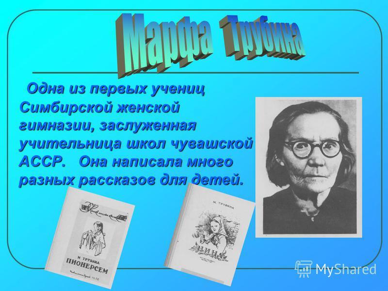 О Одна из первых учениц Симбирской женской гимназии, заслуженная учительница школ чувашской АССР. Она написала много разных рассказов для детей.