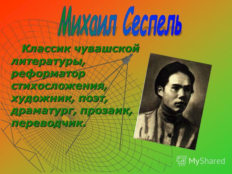 Классик чувашской литературы, реформатор стихосложения, художник, поэт, драматург, прозаик, переводчик.