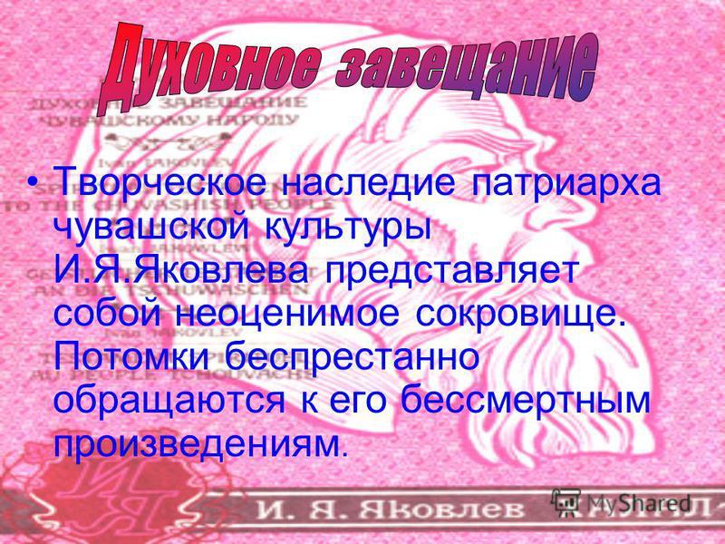 Творческое наследие патриарха чувашской культуры И.Я.Яковлева представляет собой неоценимое сокровище. Потомки беспрестанно обращаются к его бессмертным произведениям.