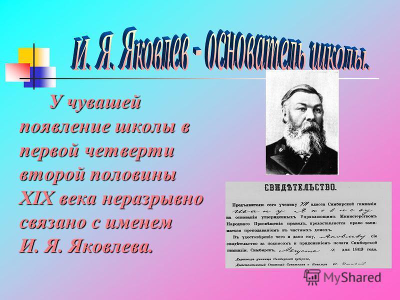 У чувашей появление школы в первой четверти второй половины ХIX века неразрывно связано с именем И. Я. Яковлева.
