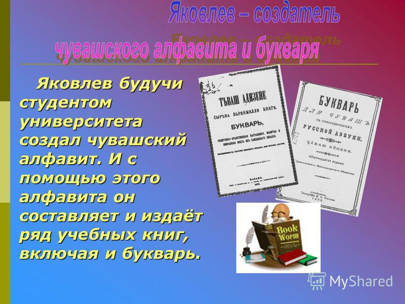 Яковлев будучи студентом университета создал чувашский алфавит. И с помощью этого алфавита он составляет и издаёт ряд учебных книг, включая и букварь.