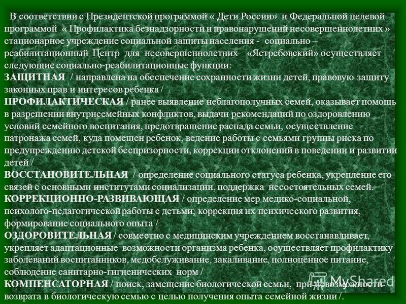 В соответствии с Президентской программой « Дети России» и Федеральной целевой программой « Профилактика безнадзорности и правонарушений несовершеннолетних » стационарное учреждение социальной защиты населения - социально – реабилитационный Центр для