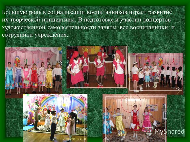 Большую роль в социализации воспитанников играет развитие их творческой инициативы. В подготовке и участии концертов художественной самодеятельности заняты все воспитанники и сотрудники учреждения.