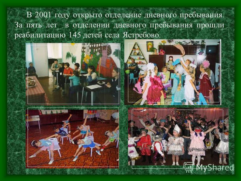В 2001 году открыто отделение дневного пребывания. За пять лет в отделении дневного пребывания прошли реабилитацию 145 детей села Ястребово.