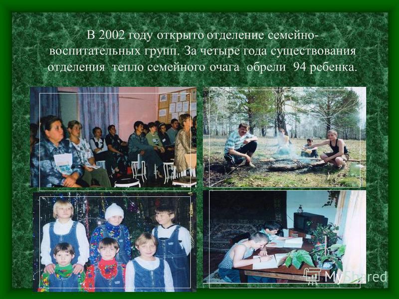 В 2002 году открыто отделение семейно- воспитательных групп. За четыре года существования отделения тепло семейного очага обрели 94 ребенка.
