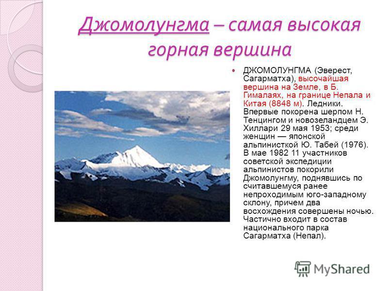 Джомолунгма – самая высокая горная вершина ДЖОМОЛУНГМА (Эверест, Сагарматха), высочайшая вершина на Земле, в Б. Гималаях, на границе Непала и Китая (8848 м). Ледники. Впервые покорена шерпом Н. Тенцингом и новозеландцем Э. Хиллари 29 мая 1953; среди