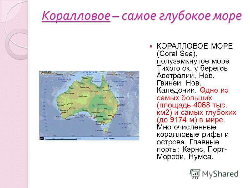 Коралловое – самое глубокое море КОРАЛЛОВОЕ МОРЕ (Coral Sea), полузамкнутое море Тихого ок. у берегов Австралии, Нов. Гвинеи, Нов. Каледонии. Одно из самых больших (площадь 4068 тыс. км 2) и самых глубоких (до 9174 м) в мире. Многочисленные коралловы