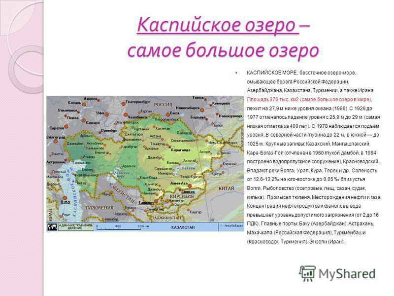 Каспийское озеро – самое большое озеро КАСПИЙСКОЕ МОРЕ, бессточное озеро-море, омывающее берега Российской Федерации, Азербайджана, Казахстана, Туркмении, а также Ирана. Площадь 376 тыс. км 2 (самое большое озеро в мире), лежит на 27,9 м ниже уровня