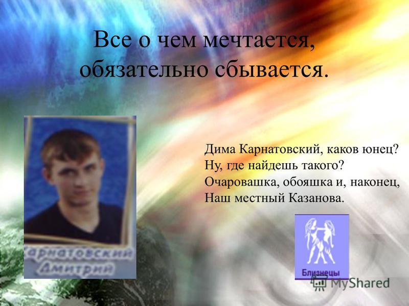Все о чем мечтается, обязательно сбывается. Дима Карнатовский, каков юнец? Ну, где найдешь такого? Очаровашка, обояшка и, наконец, Наш местный Казанова.