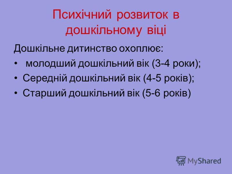Психічний розвиток в дошкільному віці Дошкільне дитинство охоплює: молодший дошкільний вік (3-4 роки); Середній дошкільний вік (4-5 років); Старший дошкільний вік (5-6 років)