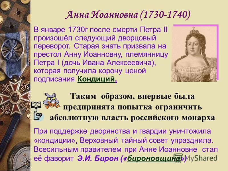 Анна Иоанновна (1730-1740) В январе 1730 г после смерти Петра II произошёл следующий дворцовый переворот. Старая знать призвала на престол Анну Иоанновну, племянницу Петра I (дочь Ивана Алексеевича), которая получила корону ценой подписания Кондиций.