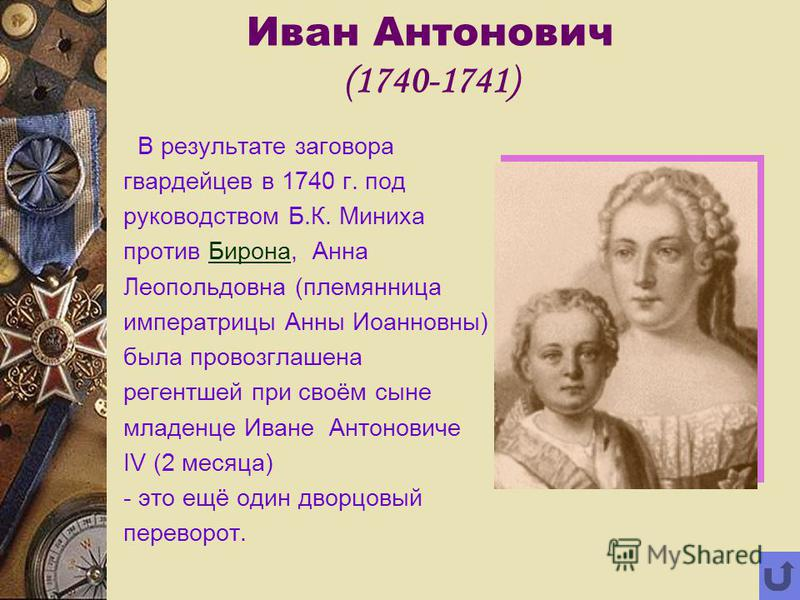 Иван Антонович (1740-1741) В результате заговора гвардейцев в 1740 г. под руководством Б.К. Миниха против Бирона, Анна Леопольдовна (племянница императрицы Анны Иоанновны) была провозглашена регентшей при своём сыне младенце Иване Антоновиче IV (2 ме